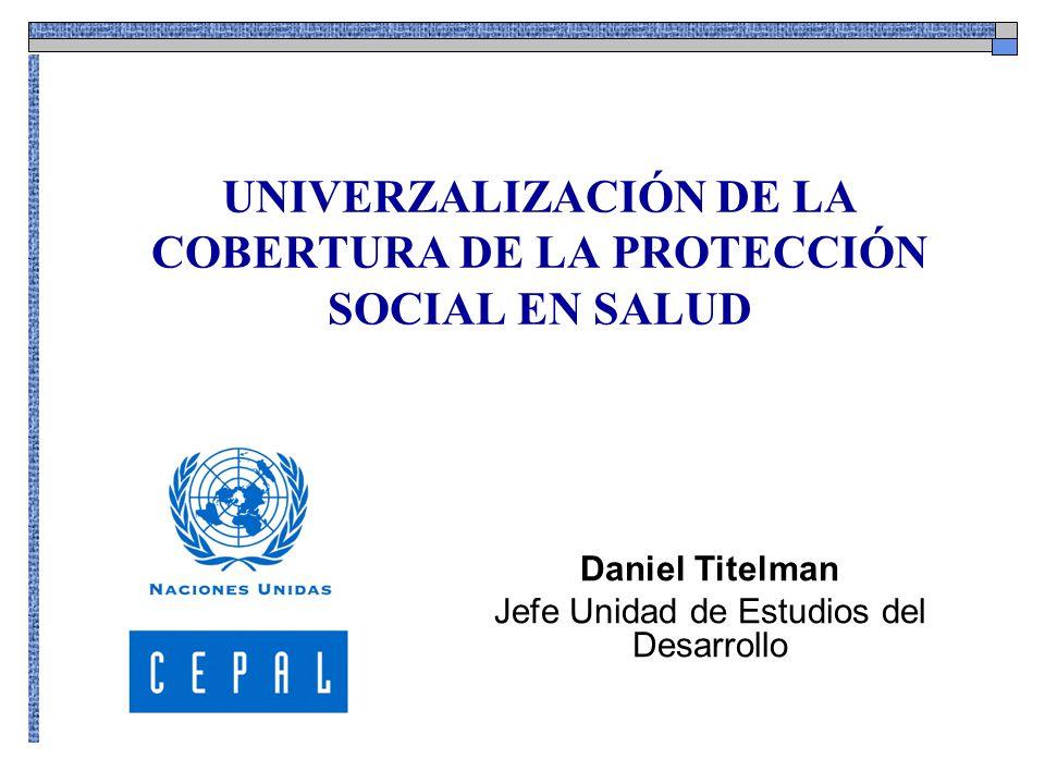 UNIVERZALIZACIÓN DE LA COBERTURA DE LA PROTECCIÓN SOCIAL EN SALUD Daniel Titelman Jefe Unidad de Estudios del Desarrollo