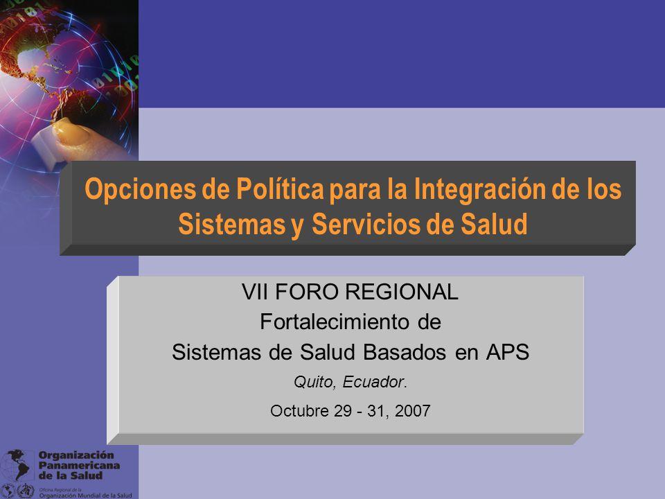 Opciones de Política para la Integración de los Sistemas y Servicios de Salud VII FORO REGIONAL Fortalecimiento de Sistemas de Salud Basados en APS Qu