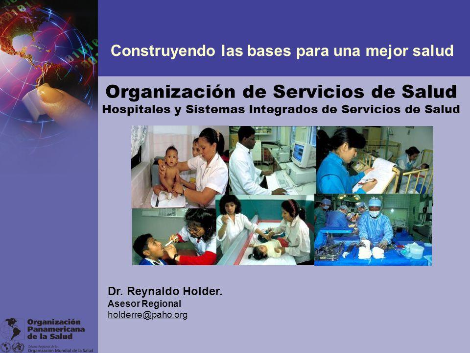 Organización de Servicios de Salud Hospitales y Sistemas Integrados de Servicios de Salud Construyendo las bases para una mejor salud Dr. Reynaldo Hol