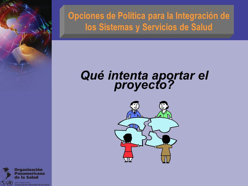 Qué intenta aportar el proyecto? Opciones de Política para la Integración de los Sistemas y Servicios de Salud