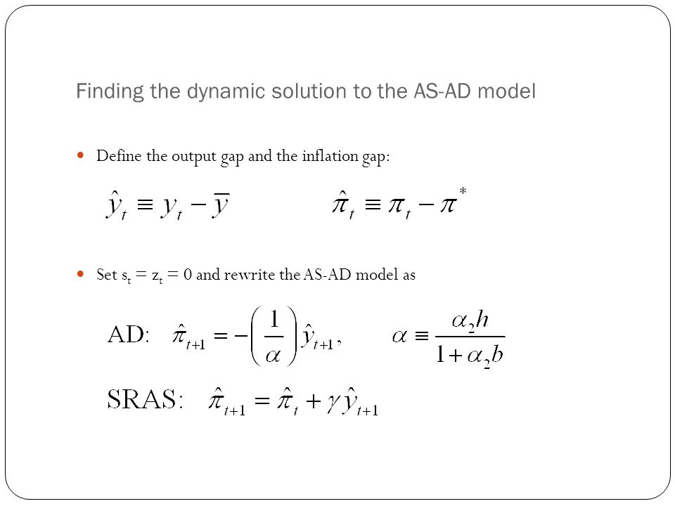 Finding the dynamic solution to the AS-AD model Define the output gap and the inflation gap: Set s t = z t = 0 and rewrite the AS-AD model as