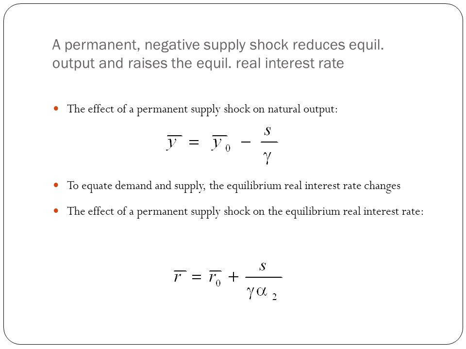 A permanent, negative supply shock reduces equil. output and raises the equil. real interest rate The effect of a permanent supply shock on natural ou