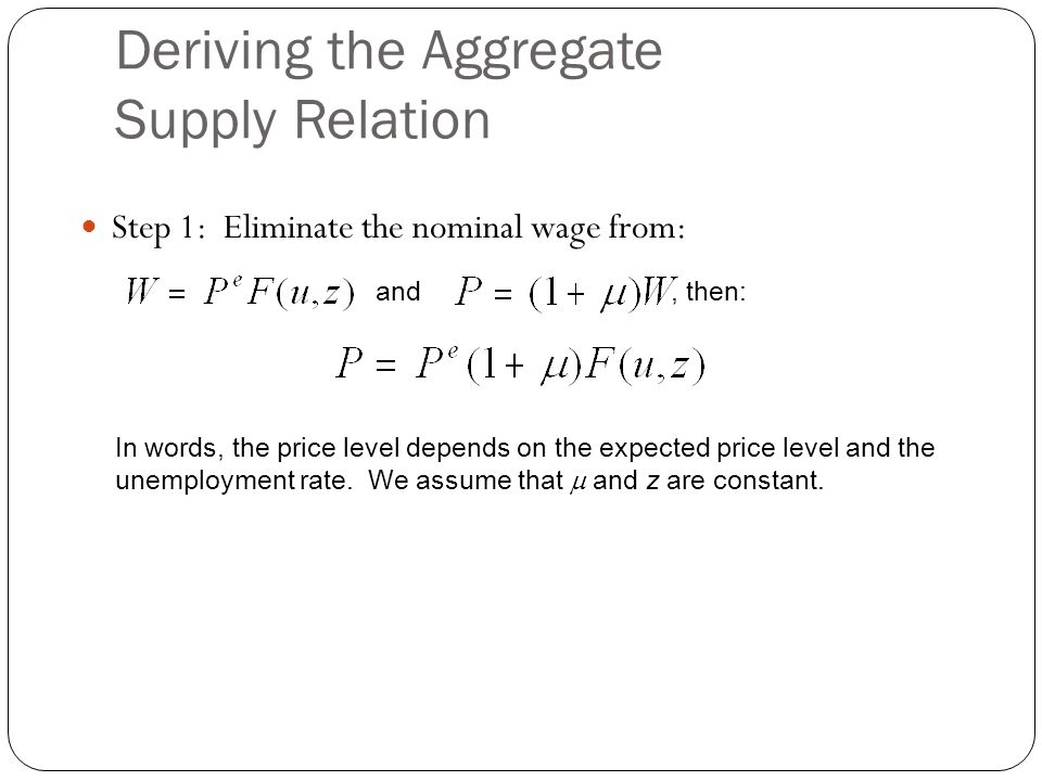 Deriving the Aggregate Supply Relation Step 1: Eliminate the nominal wage from: and, then: In words, the price level depends on the expected price lev
