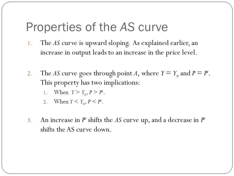 Properties of the AS curve 1. The AS curve is upward sloping. As explained earlier, an increase in output leads to an increase in the price level. 2.
