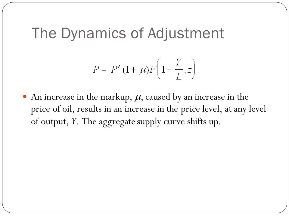 The Dynamics of Adjustment An increase in the markup,, caused by an increase in the price of oil, results in an increase in the price level, at any le