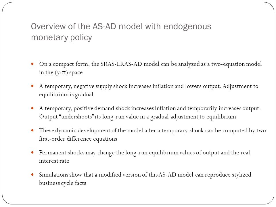 Overview of the AS-AD model with endogenous monetary policy On a compact form, the SRAS-LRAS-AD model can be analyzed as a two-equation model in the (