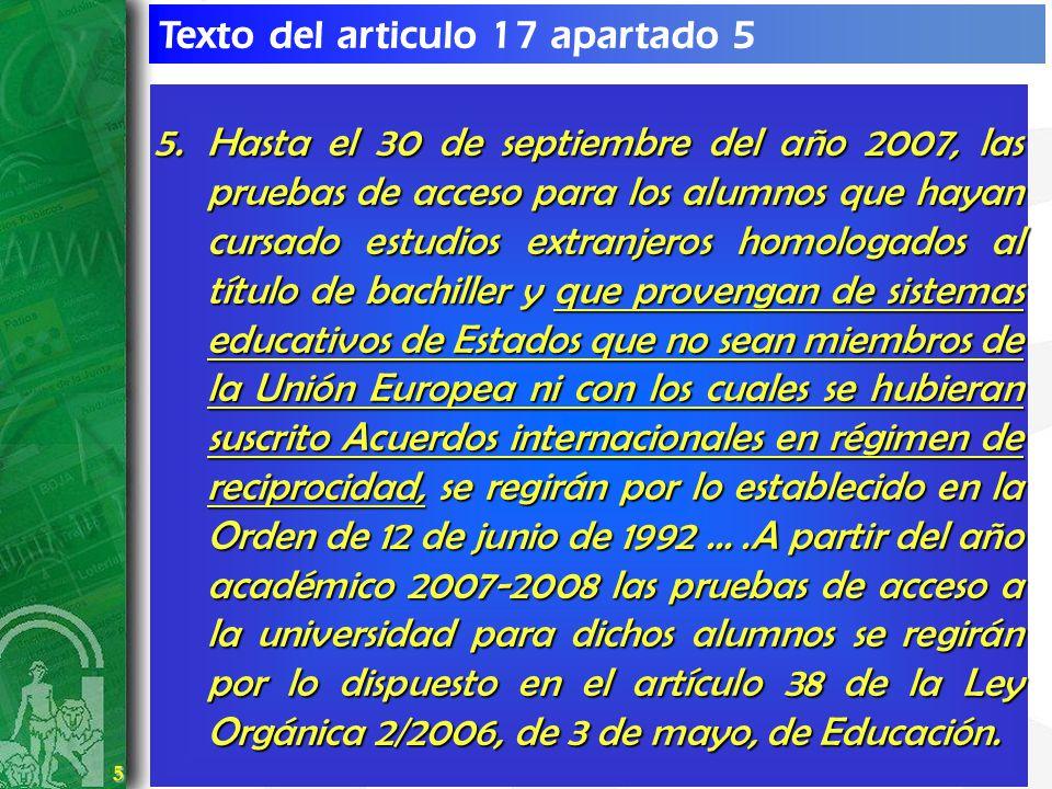 5 5 Texto del articulo 17 apartado 5 5.Hasta el 30 de septiembre del año 2007, las pruebas de acceso para los alumnos que hayan cursado estudios extra