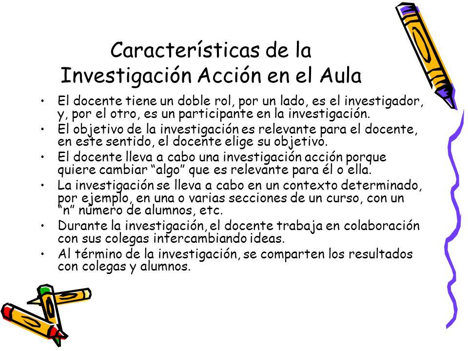 Características de la Investigación Acción en el Aula El docente tiene un doble rol, por un lado, es el investigador, y, por el otro, es un participan