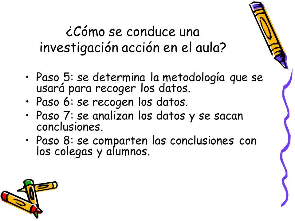 ¿Cómo se conduce una investigación acción en el aula? Paso 5: se determina la metodología que se usará para recoger los datos. Paso 6: se recogen los