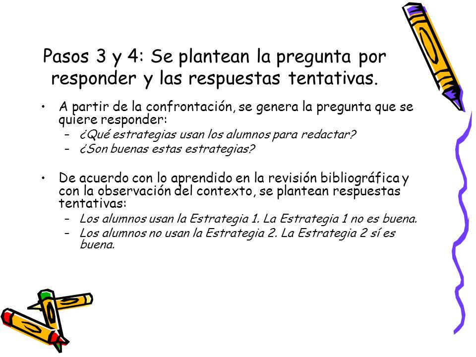 Pasos 3 y 4: Se plantean la pregunta por responder y las respuestas tentativas. A partir de la confrontación, se genera la pregunta que se quiere resp
