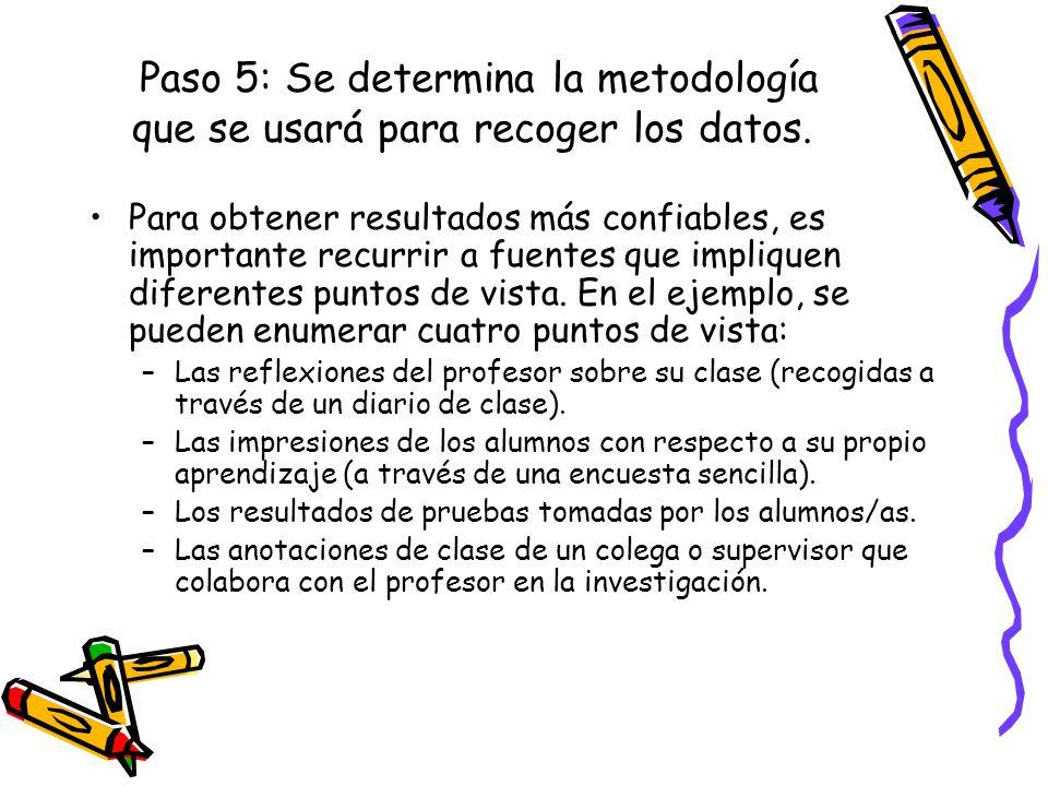 Paso 5: Se determina la metodología que se usará para recoger los datos. Para obtener resultados más confiables, es importante recurrir a fuentes que