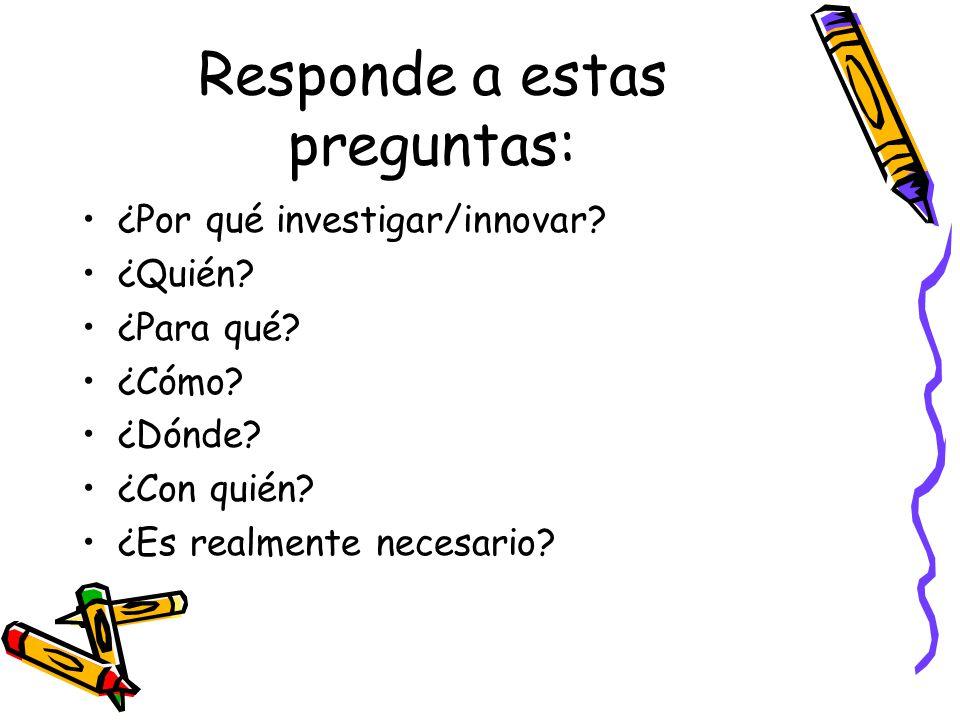 Responde a estas preguntas: ¿Por qué investigar/innovar? ¿Quién? ¿Para qué? ¿Cómo? ¿Dónde? ¿Con quién? ¿Es realmente necesario?