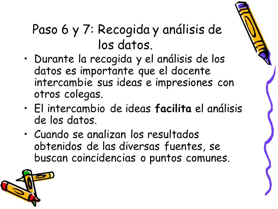 Paso 6 y 7: Recogida y análisis de los datos. Durante la recogida y el análisis de los datos es importante que el docente intercambie sus ideas e impr