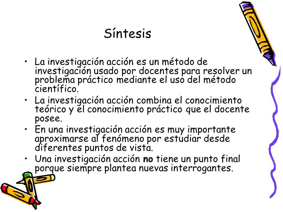 Síntesis La investigación acción es un método de investigación usado por docentes para resolver un problema práctico mediante el uso del método cientí