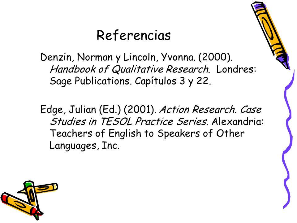 Referencias Denzin, Norman y Lincoln, Yvonna. (2000). Handbook of Qualitative Research. Londres: Sage Publications. Capítulos 3 y 22. Edge, Julian (Ed
