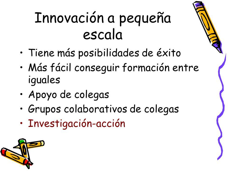 Innovación a pequeña escala Tiene más posibilidades de éxito Más fácil conseguir formación entre iguales Apoyo de colegas Grupos colaborativos de cole