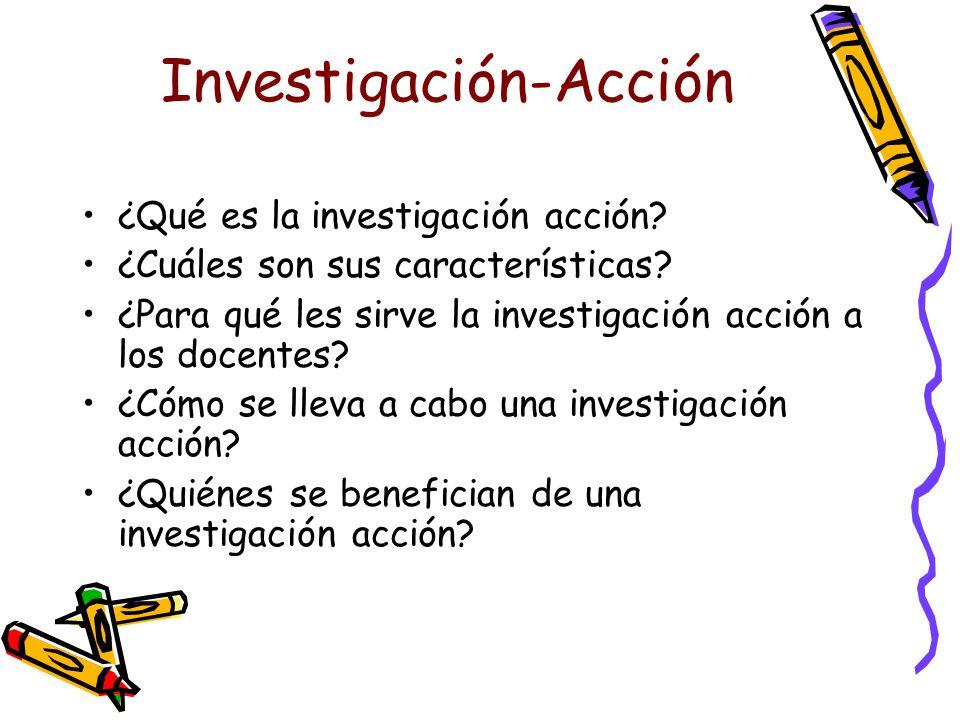Investigación-Acción ¿Qué es la investigación acción? ¿Cuáles son sus características? ¿Para qué les sirve la investigación acción a los docentes? ¿Có