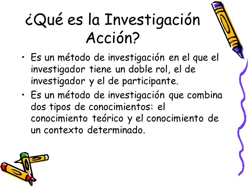 ¿Qué es la Investigación Acción? Es un método de investigación en el que el investigador tiene un doble rol, el de investigador y el de participante.