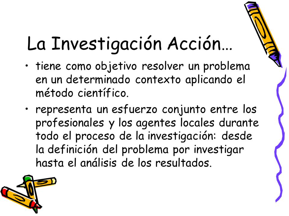 La Investigación Acción… tiene como objetivo resolver un problema en un determinado contexto aplicando el método científico. representa un esfuerzo co