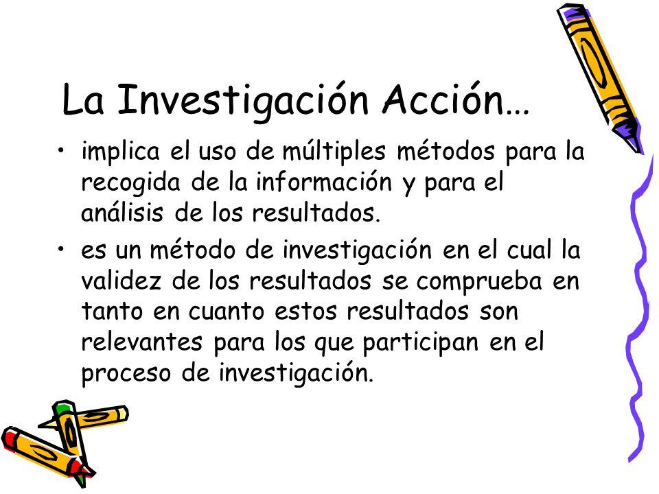 La Investigación Acción… implica el uso de múltiples métodos para la recogida de la información y para el análisis de los resultados. es un método de