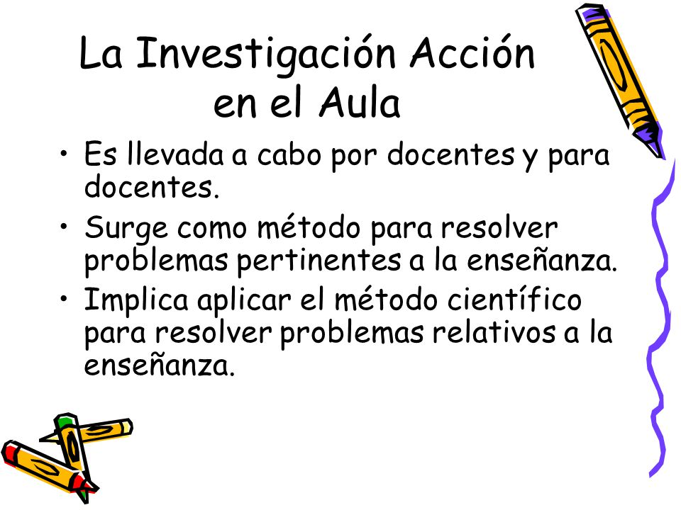 La Investigación Acción en el Aula Es llevada a cabo por docentes y para docentes. Surge como método para resolver problemas pertinentes a la enseñanz