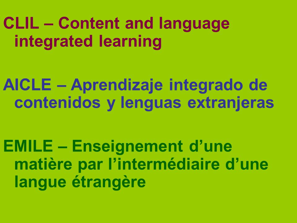 CLIL – Content and language integrated learning AICLE – Aprendizaje integrado de contenidos y lenguas extranjeras EMILE – Enseignement dune matière pa