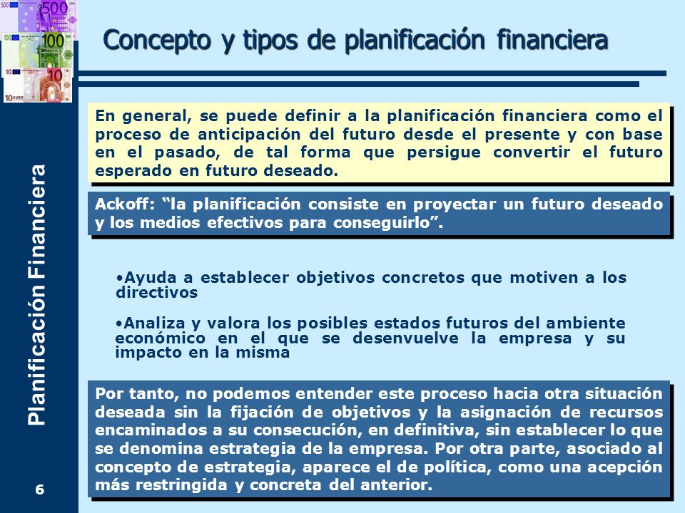 Planificación Financiera 6 En general, se puede definir a la planificación financiera como el proceso de anticipación del futuro desde el presente y con base en el pasado, de tal forma que persigue convertir el futuro esperado en futuro deseado.