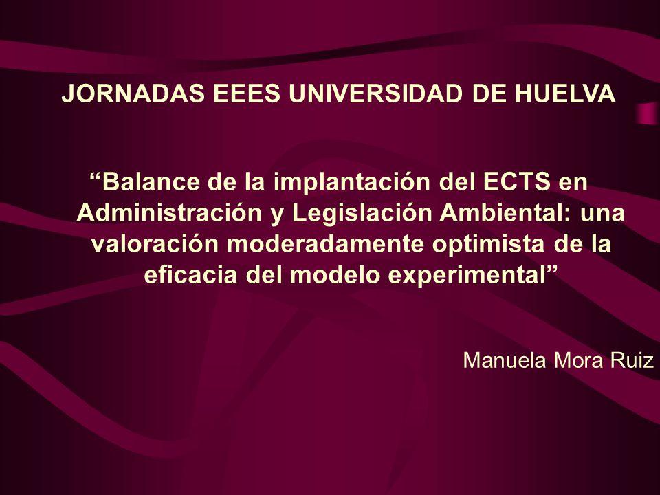 JORNADAS EEES UNIVERSIDAD DE HUELVA Balance de la implantación del ECTS en Administración y Legislación Ambiental: una valoración moderadamente optimista de la eficacia del modelo experimental Manuela Mora Ruiz