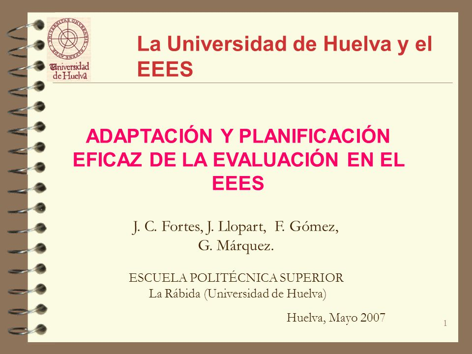 1 ADAPTACIÓN Y PLANIFICACIÓN EFICAZ DE LA EVALUACIÓN EN EL EEES La Universidad de Huelva y el EEES J. C. Fortes, J. Llopart, F. Gómez, G. Márquez. ESC