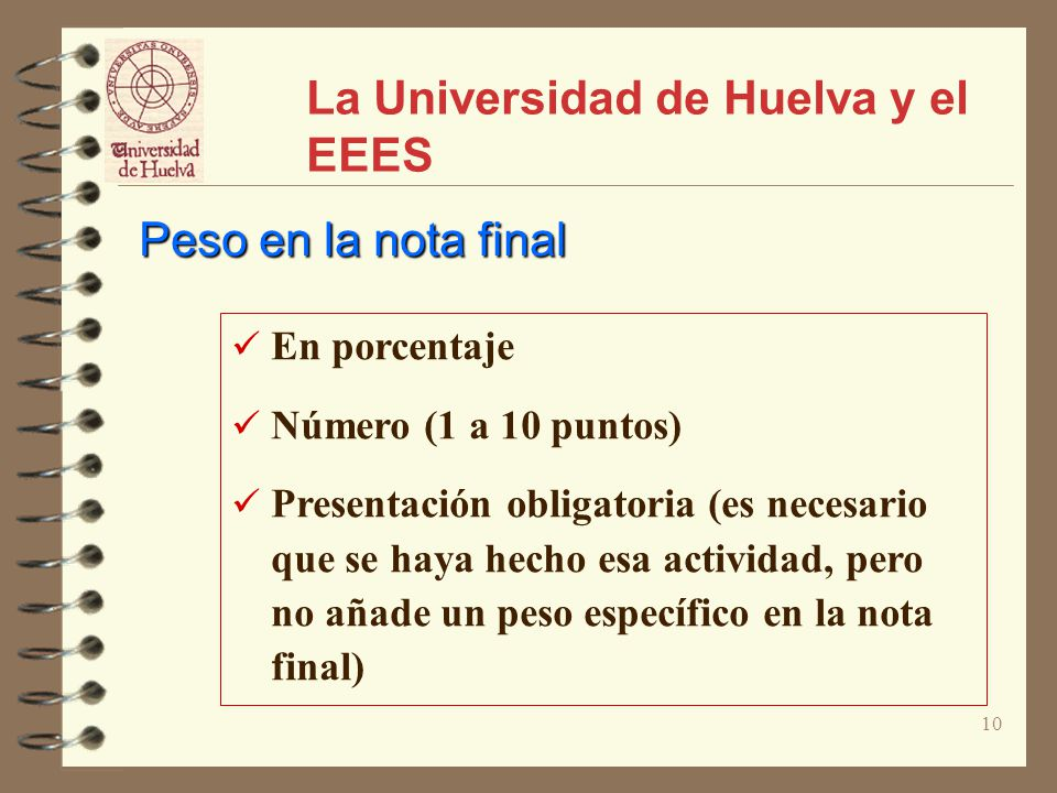 10 La Universidad de Huelva y el EEES En porcentaje Número (1 a 10 puntos) Presentación obligatoria (es necesario que se haya hecho esa actividad, pero no añade un peso específico en la nota final) Peso en la nota final