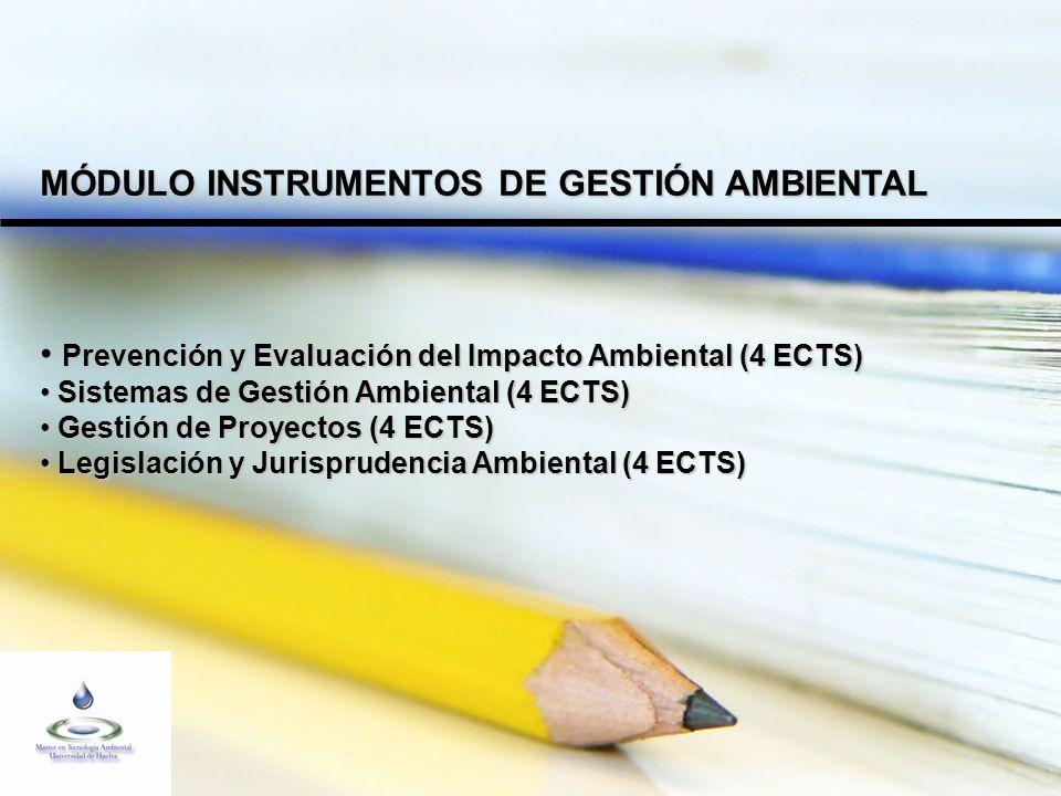 MÓDULO INSTRUMENTOS DE GESTIÓN AMBIENTAL Prevención y Evaluación del Impacto Ambiental (4 ECTS) Prevención y Evaluación del Impacto Ambiental (4 ECTS) Sistemas de Gestión Ambiental (4 ECTS) Sistemas de Gestión Ambiental (4 ECTS) Gestión de Proyectos (4 ECTS) Gestión de Proyectos (4 ECTS) Legislación y Jurisprudencia Ambiental (4 ECTS) Legislación y Jurisprudencia Ambiental (4 ECTS)