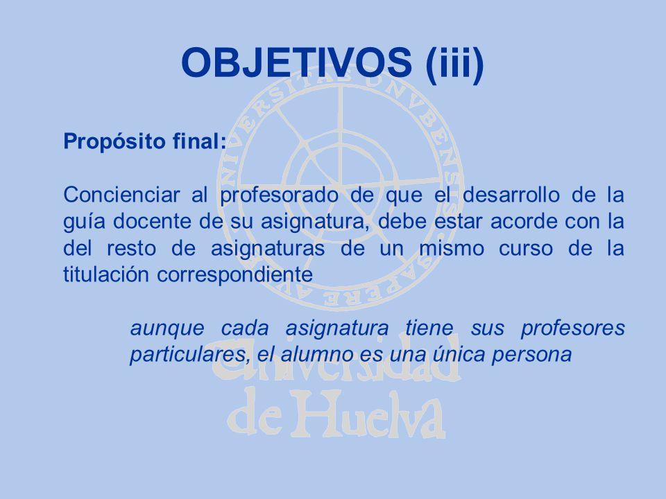 OBJETIVOS (iii) Propósito final: Concienciar al profesorado de que el desarrollo de la guía docente de su asignatura, debe estar acorde con la del res