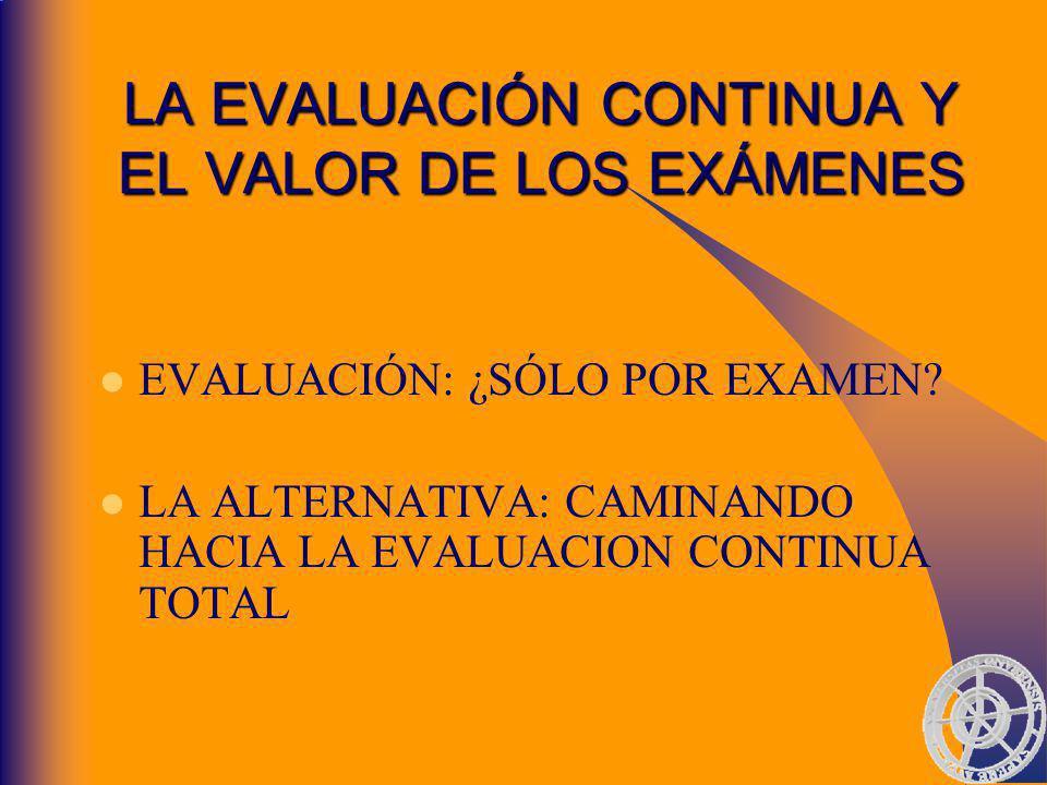 LA EVALUACIÓN CONTINUA Y EL VALOR DE LOS EXÁMENES EVALUACIÓN: ¿SÓLO POR EXAMEN.