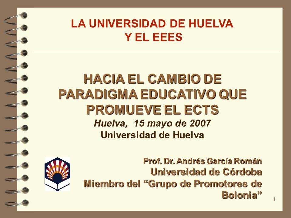 1 HACIA EL CAMBIO DE PARADIGMA EDUCATIVO QUE PROMUEVE EL ECTS Huelva, 15 mayo de 2007 Universidad de Huelva Prof. Dr. Andrés García Román Universidad