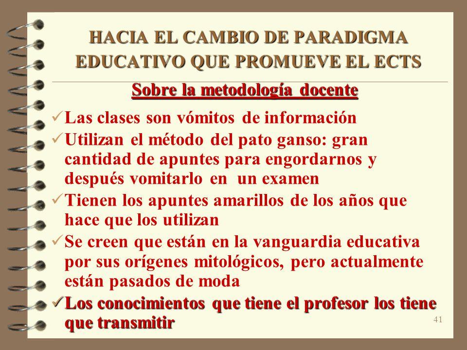 41 HACIA EL CAMBIO DE PARADIGMA EDUCATIVO QUE PROMUEVE EL ECTS Sobre la metodología docente Las clases son vómitos de información Utilizan el método d