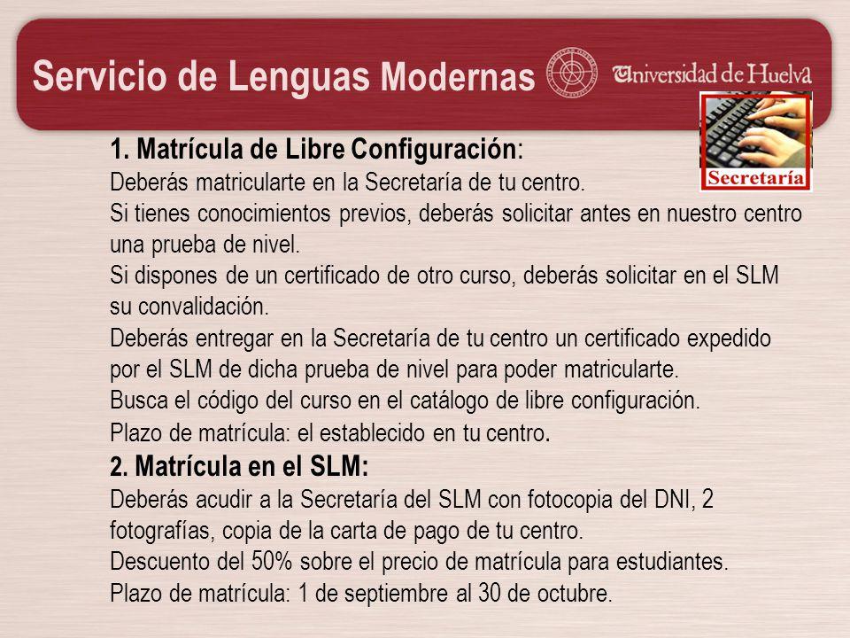 Servicio de Lenguas Modernas 1. Matrícula de Libre Configuración : Deberás matricularte en la Secretaría de tu centro. Si tienes conocimientos previos