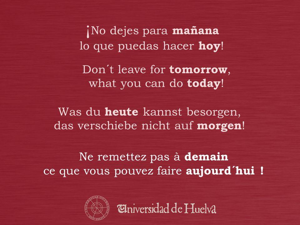 ¡ No dejes para mañana lo que puedas hacer hoy ! Was du heute kannst besorgen, das verschiebe nicht auf morgen ! Don´t leave for tomorrow, what you ca
