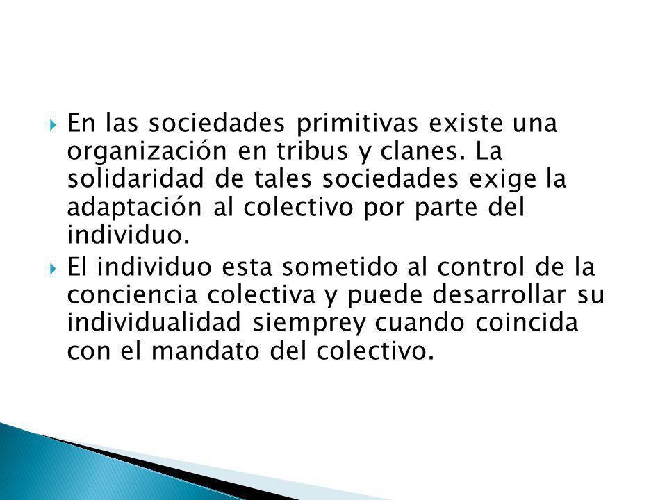 En las sociedades primitivas existe una organización en tribus y clanes. La solidaridad de tales sociedades exige la adaptación al colectivo por parte