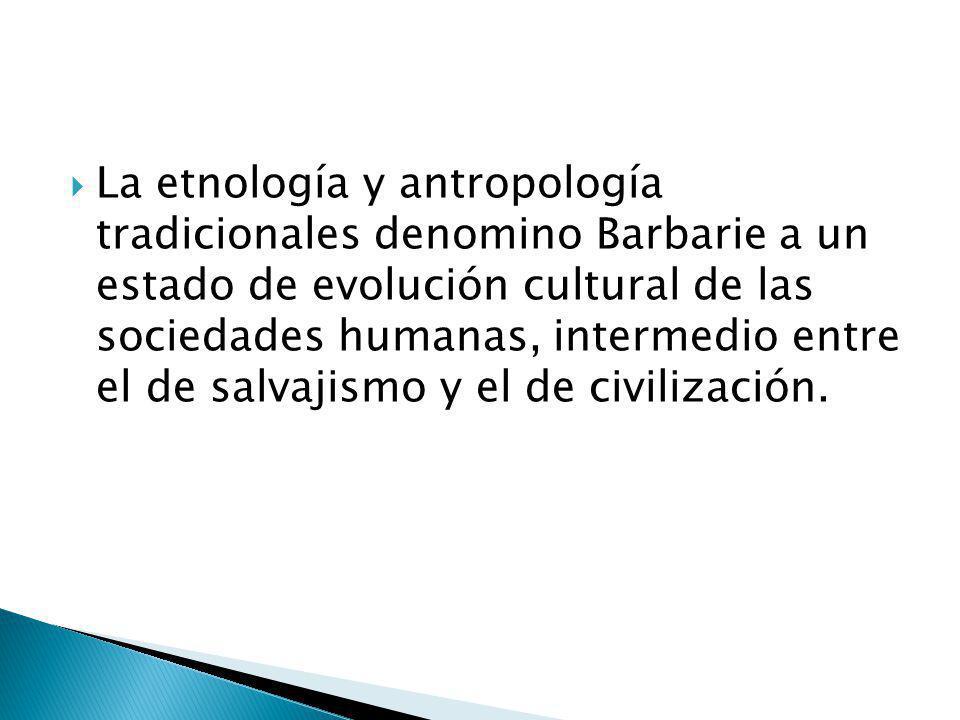 La etnología y antropología tradicionales denomino Barbarie a un estado de evolución cultural de las sociedades humanas, intermedio entre el de salvaj