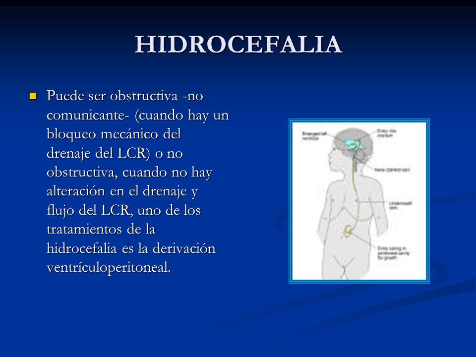 HIDROCEFALIA Puede ser obstructiva -no comunicante- (cuando hay un bloqueo mecánico del drenaje del LCR) o no obstructiva, cuando no hay alteración en el drenaje y flujo del LCR, uno de los tratamientos de la hidrocefalia es la derivación ventrículoperitoneal.