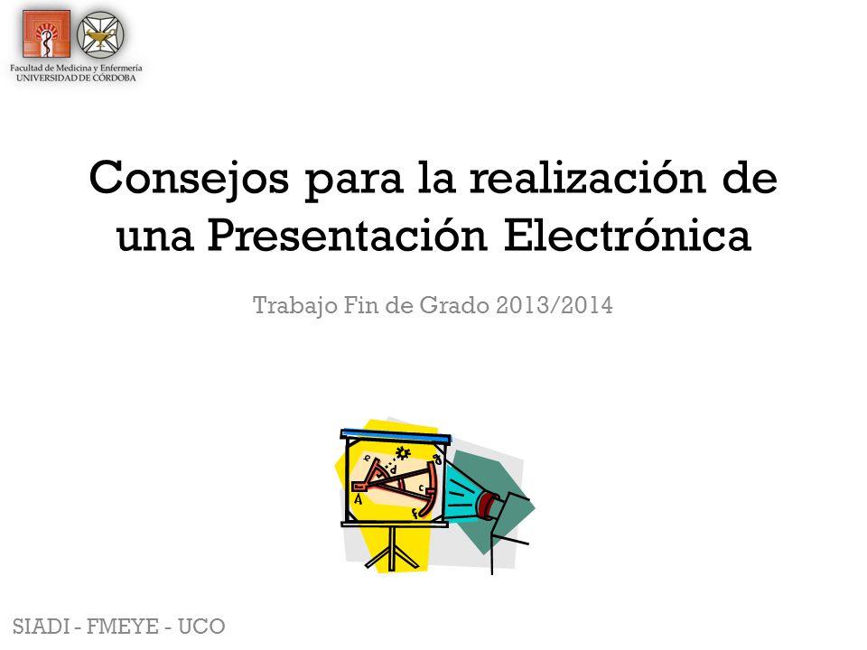 Consejos para la realización de una Presentación Electrónica Trabajo Fin de Grado 2013/2014 SIADI - FMEYE - UCO