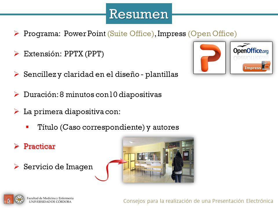 Programa: Power Point (Suite Office), Impress (Open Office) Extensión: PPTX (PPT) Sencillez y claridad en el diseño - plantillas Duración: 8 minutos con10 diapositivas La primera diapositiva con: Título (Caso correspondiente) y autores Practicar Practicar Servicio de Imagen Resumen Consejos para la realización de una Presentación Electrónica