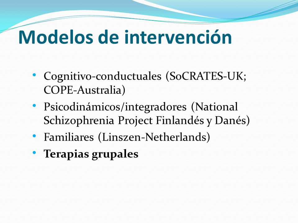 Cognitivo-conductuales (SoCRATES-UK; COPE-Australia) Psicodinámicos/integradores (National Schizophrenia Project Finlandés y Danés) Familiares (Linszen-Netherlands) Terapias grupales Modelos de intervención