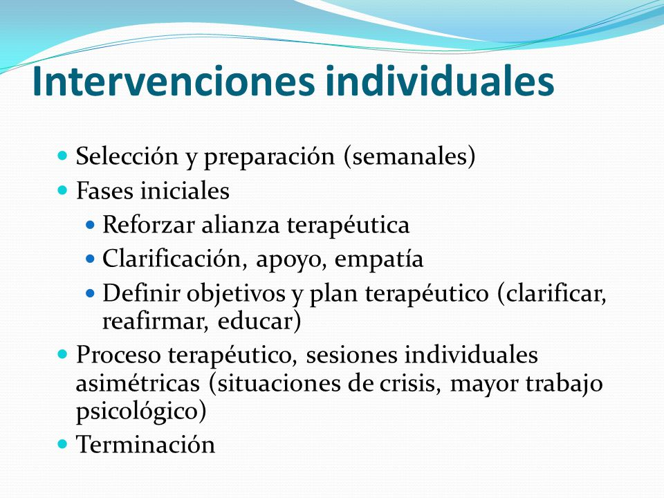 Intervenciones individuales Selección y preparación (semanales) Fases iniciales Reforzar alianza terapéutica Clarificación, apoyo, empatía Definir obj