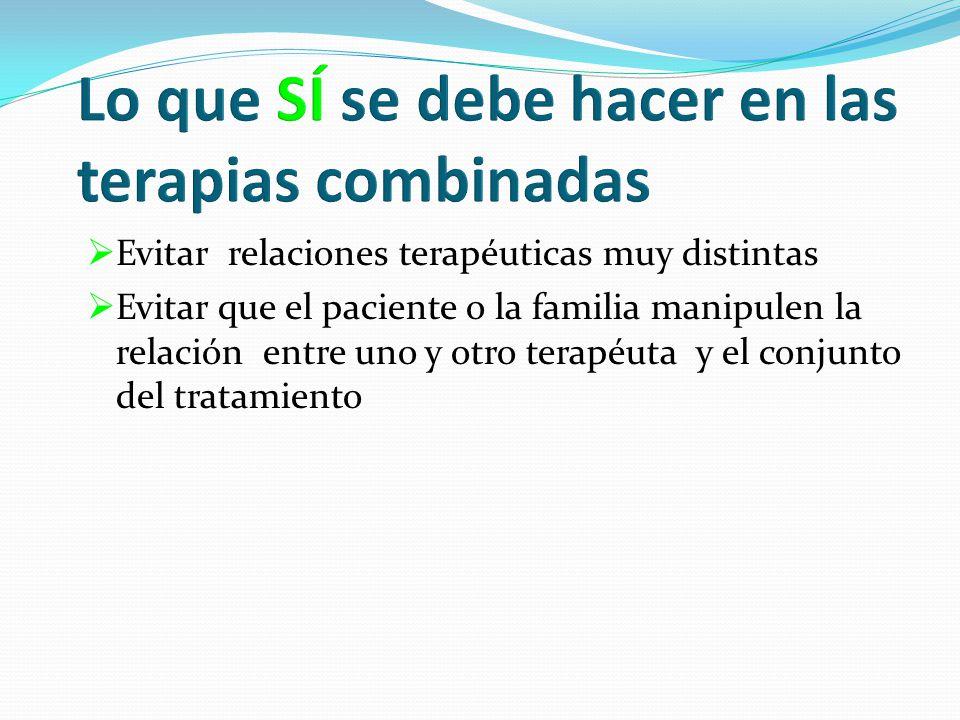 Evitar relaciones terapéuticas muy distintas Evitar que el paciente o la familia manipulen la relación entre uno y otro terapéuta y el conjunto del tratamiento
