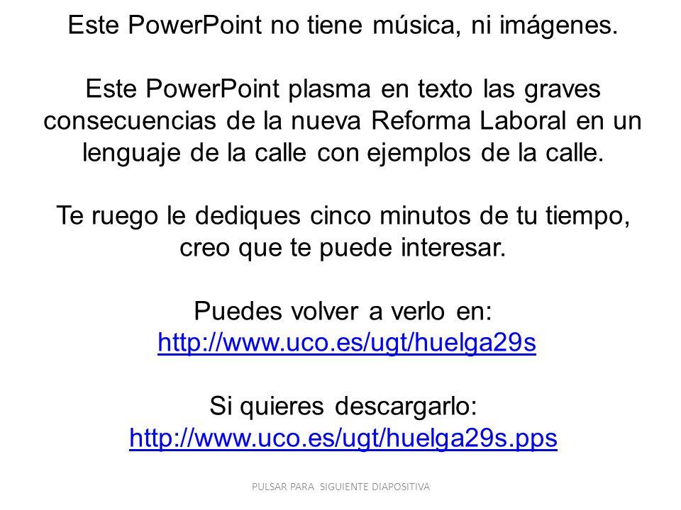 Este PowerPoint no tiene música, ni imágenes. Este PowerPoint plasma en texto las graves consecuencias de la nueva Reforma Laboral en un lenguaje de l