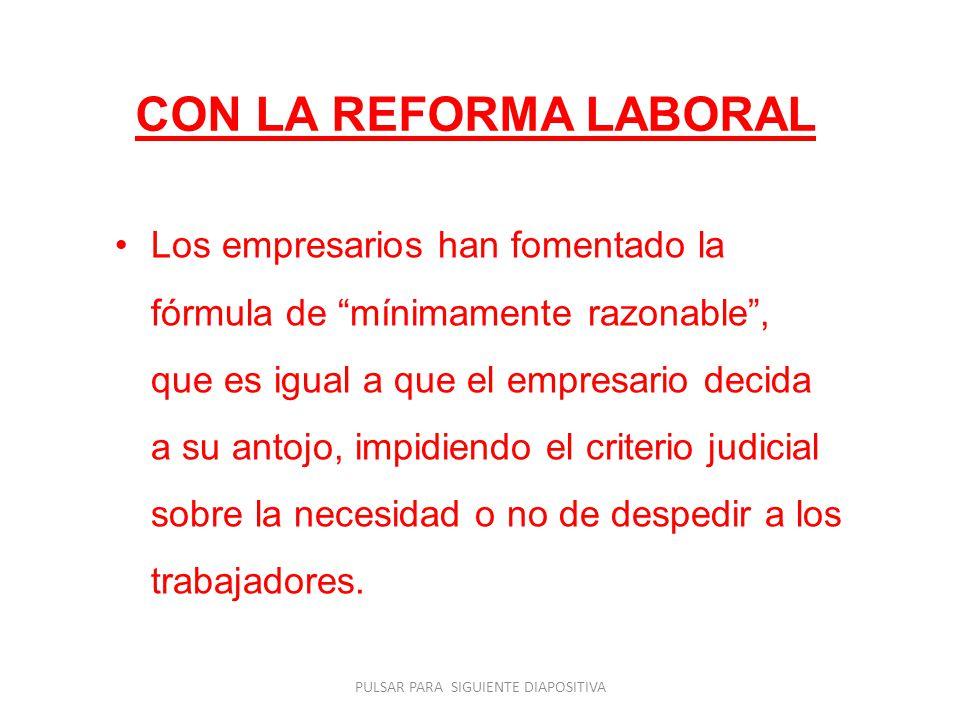 CON LA REFORMA LABORAL Los empresarios han fomentado la fórmula de mínimamente razonable, que es igual a que el empresario decida a su antojo, impidiendo el criterio judicial sobre la necesidad o no de despedir a los trabajadores.