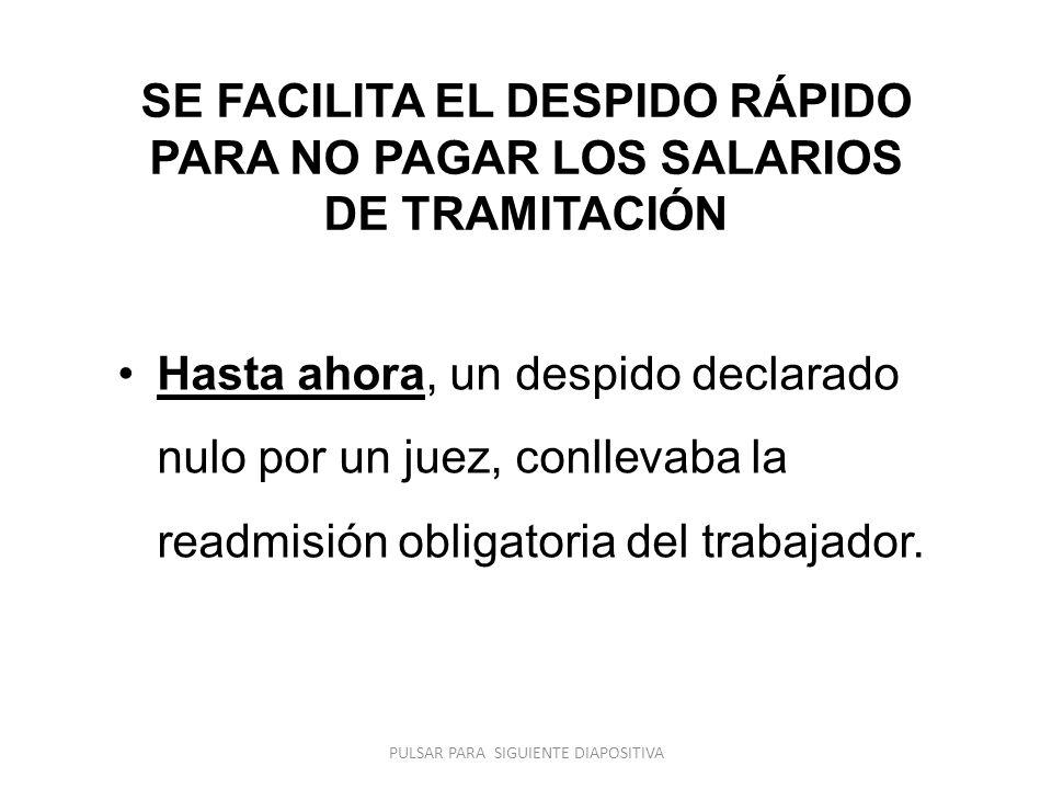 SE FACILITA EL DESPIDO RÁPIDO PARA NO PAGAR LOS SALARIOS DE TRAMITACIÓN Hasta ahora, un despido declarado nulo por un juez, conllevaba la readmisión obligatoria del trabajador.