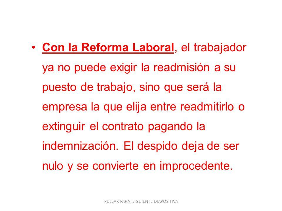 Con la Reforma Laboral, el trabajador ya no puede exigir la readmisión a su puesto de trabajo, sino que será la empresa la que elija entre readmitirlo o extinguir el contrato pagando la indemnización.