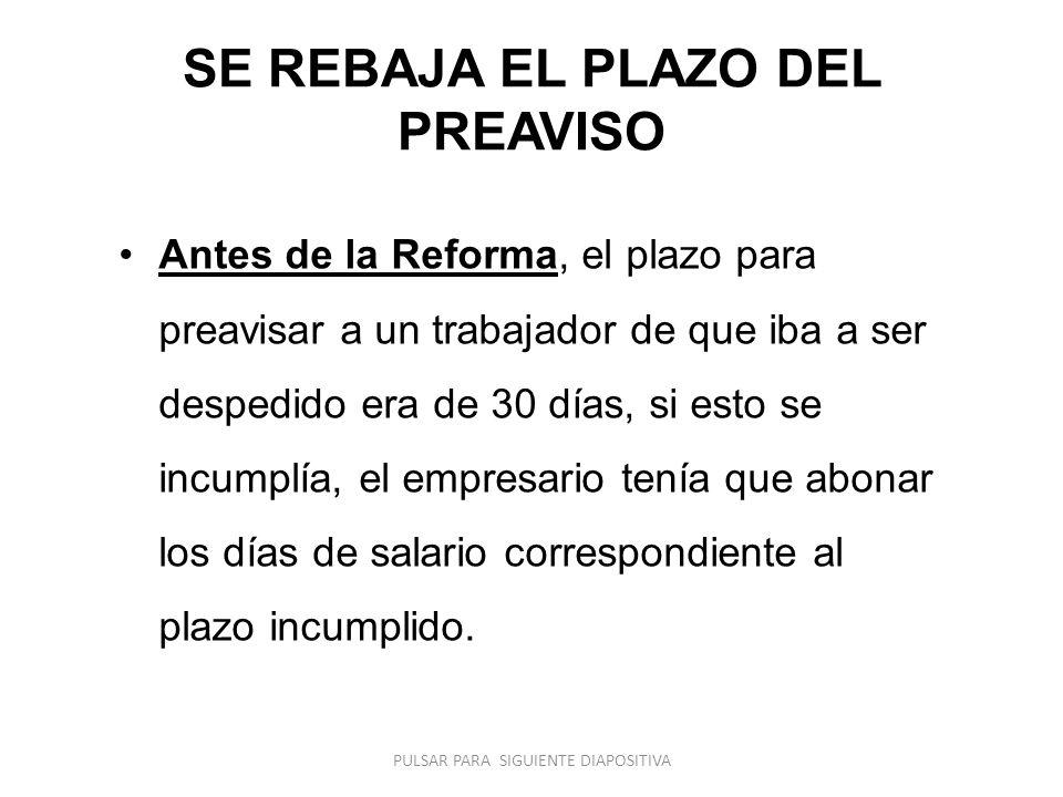 SE REBAJA EL PLAZO DEL PREAVISO Antes de la Reforma, el plazo para preavisar a un trabajador de que iba a ser despedido era de 30 días, si esto se inc